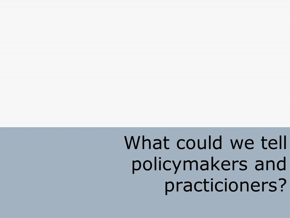 What could we tell policymakers and practicioners