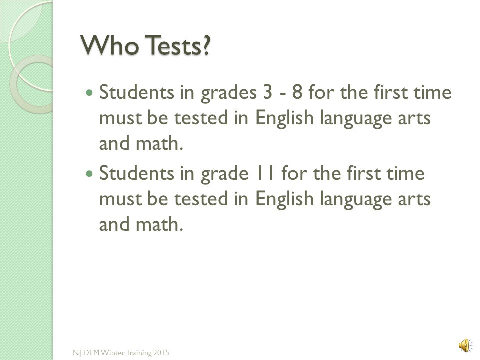 Who Tests Students in grades 3 - 8 for the first time must be tested in English language arts and math.