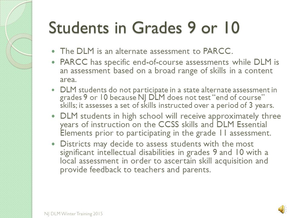 Students in Grades 9 or 10 The DLM is an alternate assessment to PARCC.