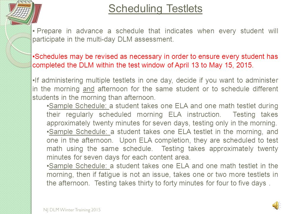 Scheduling Testlets Prepare in advance a schedule that indicates when every student will participate in the multi-day DLM assessment.