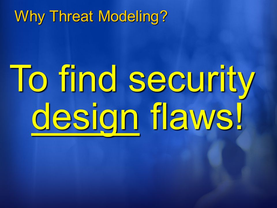 To find security design flaws!