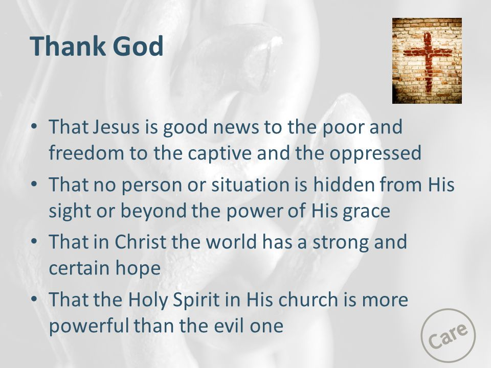 Thank God That Jesus is good news to the poor and freedom to the captive and the oppressed.