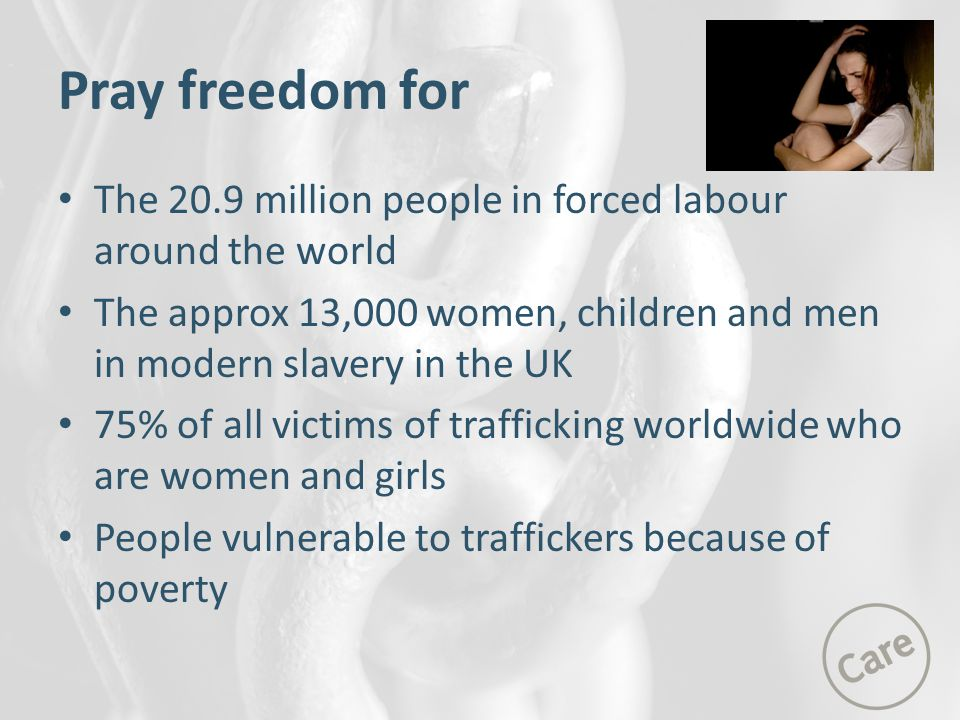 Pray freedom for The 20.9 million people in forced labour around the world. The approx 13,000 women, children and men in modern slavery in the UK.