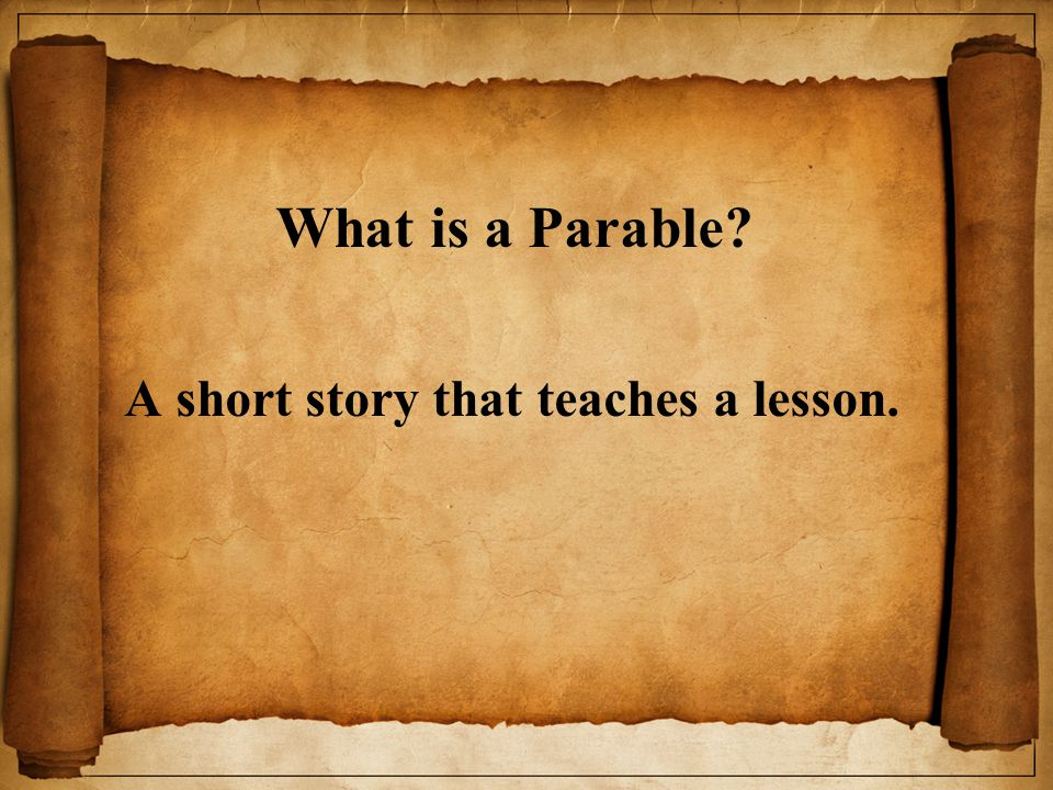 What is a Parable A short story that teaches a lesson.