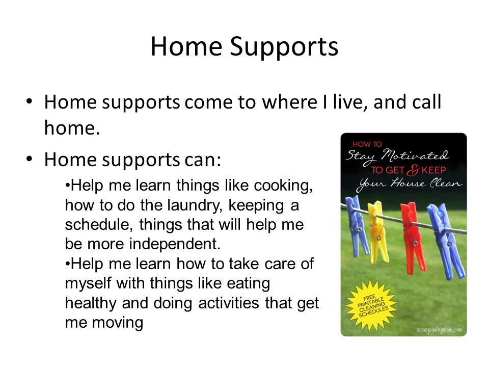 Home Supports Home supports come to where I live, and call home.
