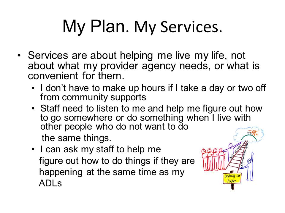 My Plan. My Services. Services are about helping me live my life, not about what my provider agency needs, or what is convenient for them.