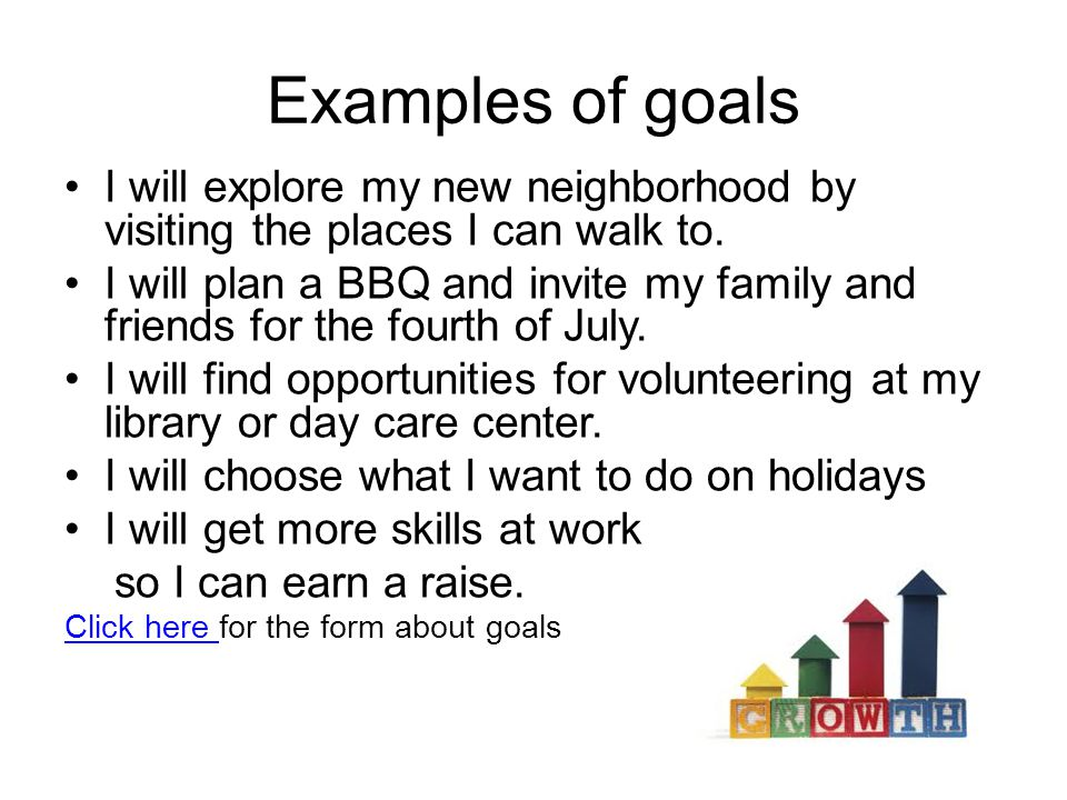 Examples of goals I will explore my new neighborhood by visiting the places I can walk to.
