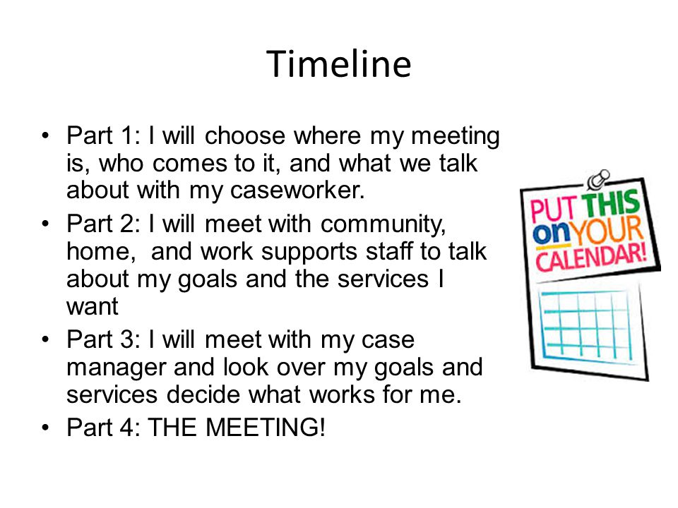 Timeline Part 1: I will choose where my meeting is, who comes to it, and what we talk about with my caseworker.