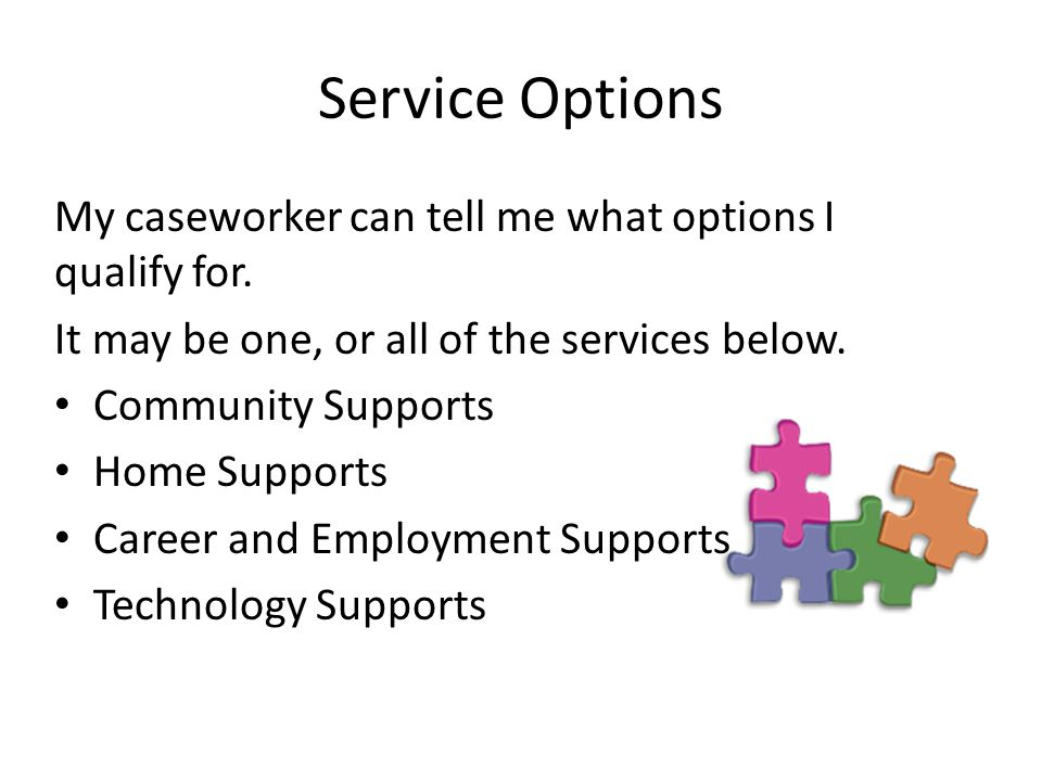 Service Options My caseworker can tell me what options I qualify for.