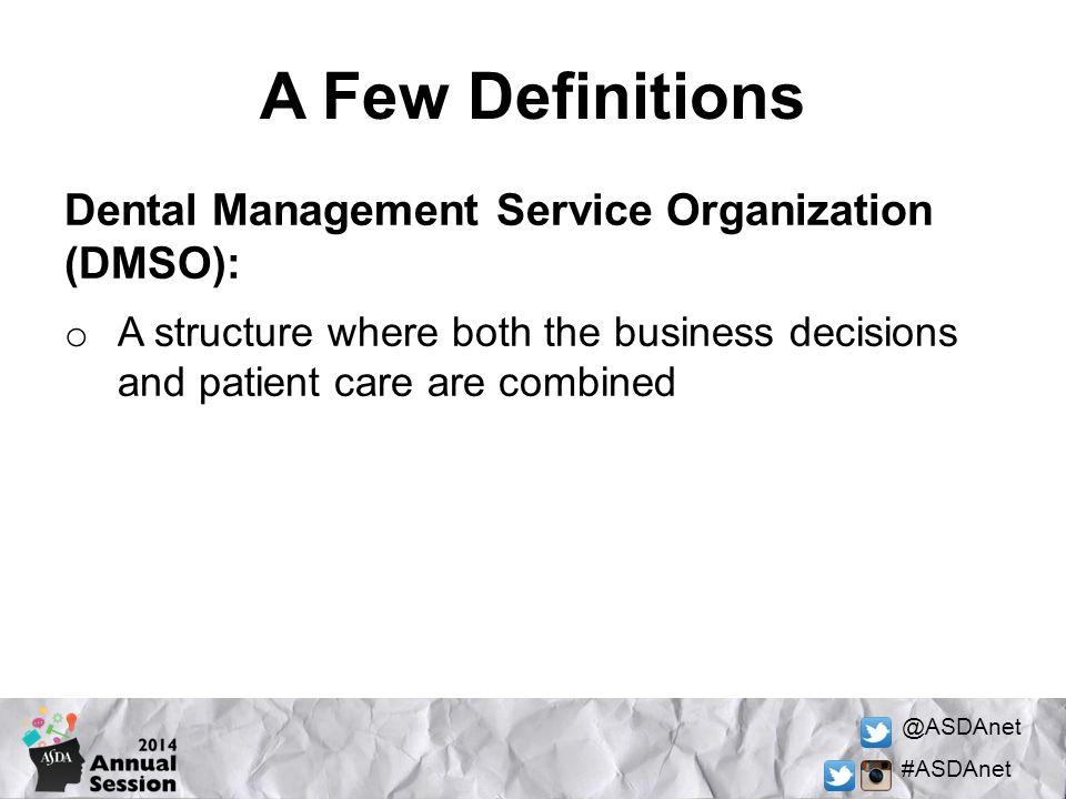 A Few Definitions Dental Management Service Organization (DMSO):