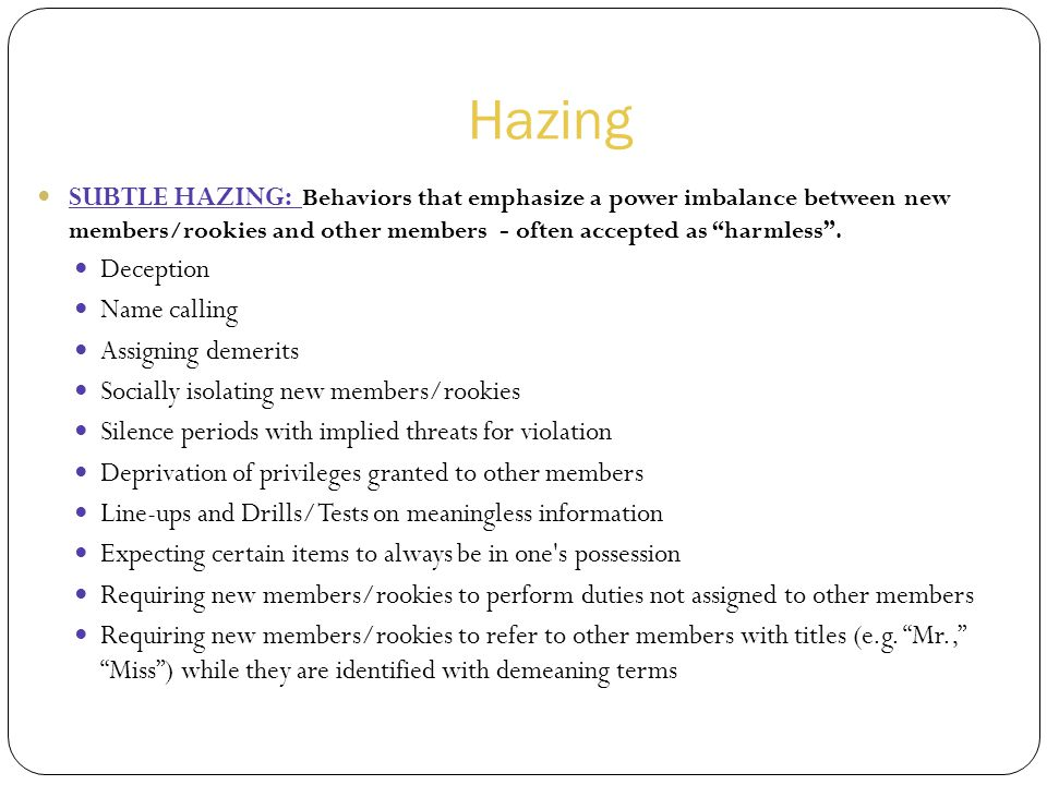 Hazing SUBTLE HAZING: Behaviors that emphasize a power imbalance between new members/rookies and other members - often accepted as harmless .