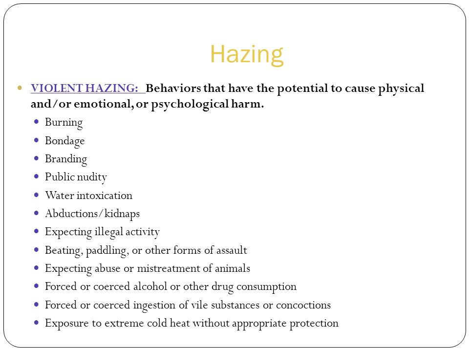 Hazing VIOLENT HAZING: Behaviors that have the potential to cause physical and/or emotional, or psychological harm.