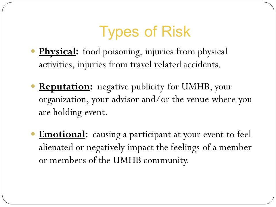 Types of Risk Physical: food poisoning, injuries from physical activities, injuries from travel related accidents.