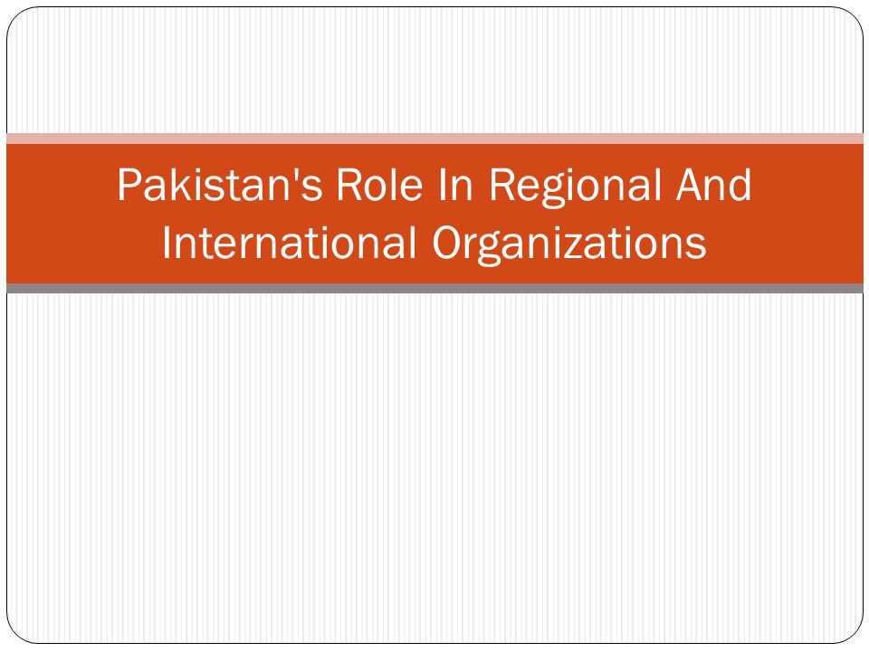 Pakistan s Role In Regional And International Organizations