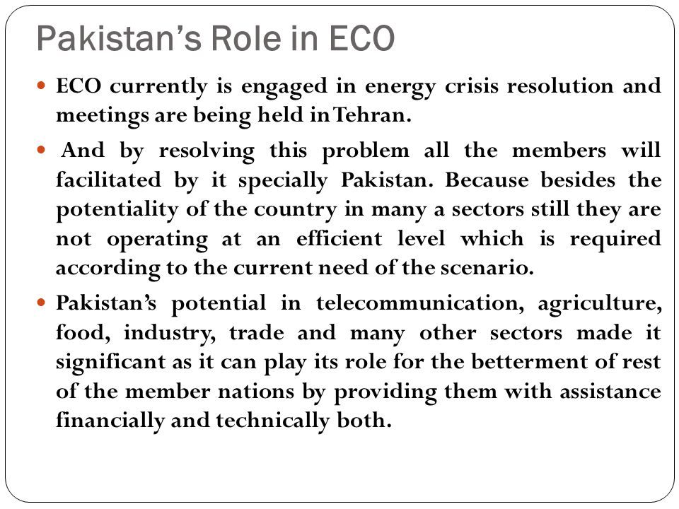 Pakistan's Role in ECO ECO currently is engaged in energy crisis resolution and meetings are being held in Tehran.