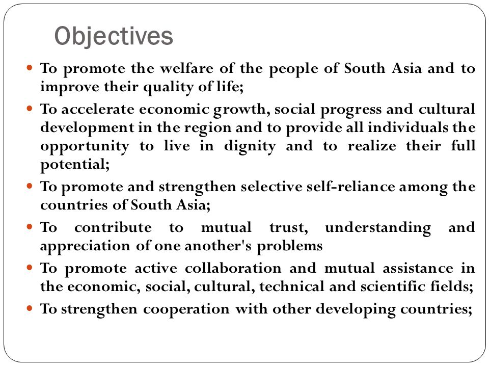 Objectives To promote the welfare of the people of South Asia and to improve their quality of life;