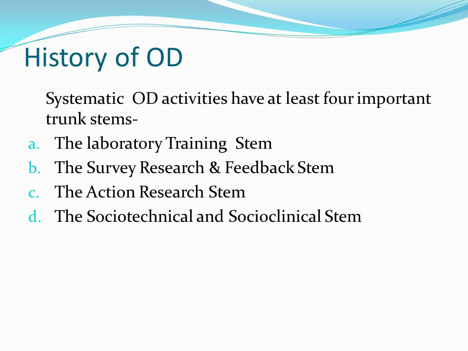 History of OD Systematic OD activities have at least four important trunk stems- The laboratory Training Stem.