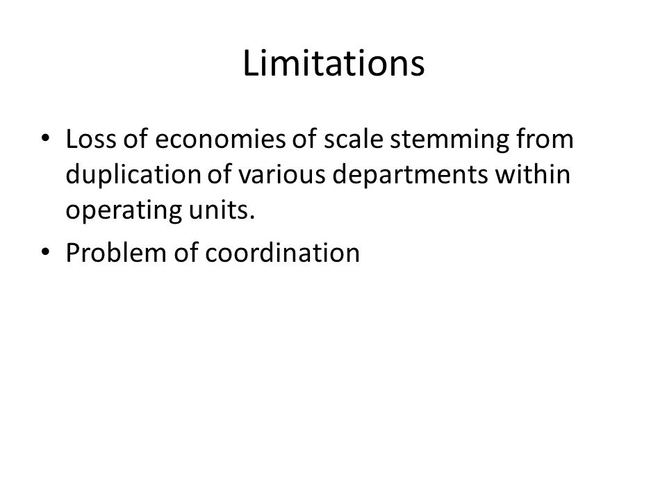 Limitations Loss of economies of scale stemming from duplication of various departments within operating units.