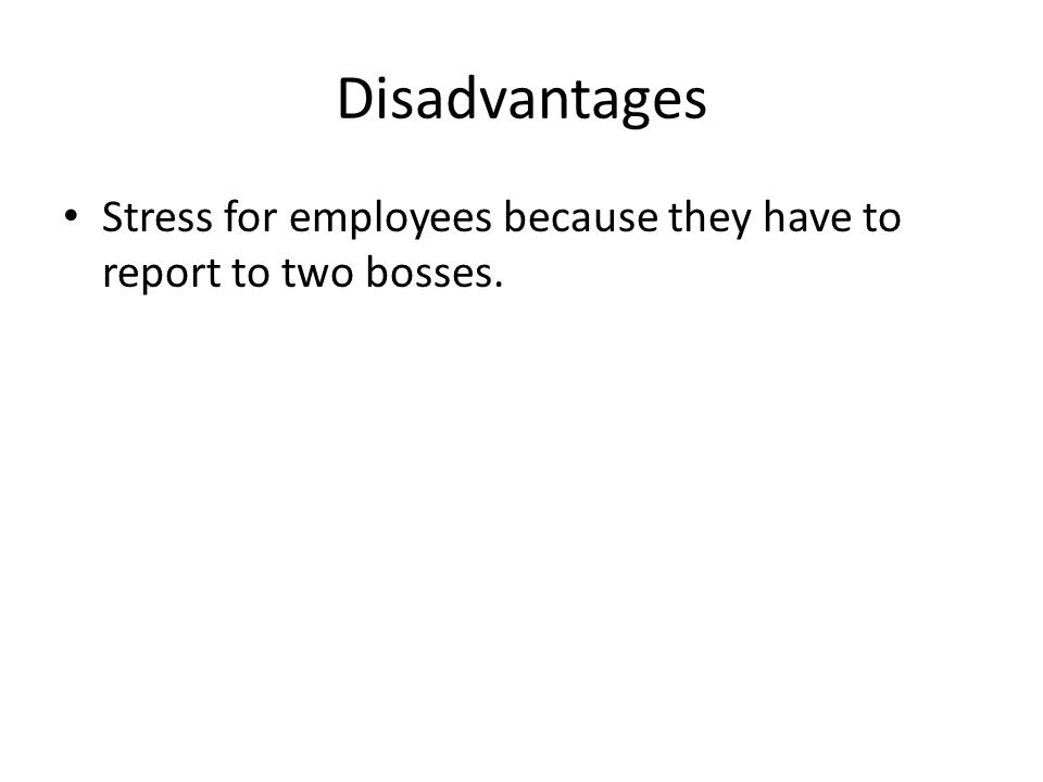 Disadvantages Stress for employees because they have to report to two bosses.