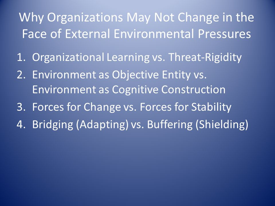 Why Organizations May Not Change in the Face of External Environmental Pressures