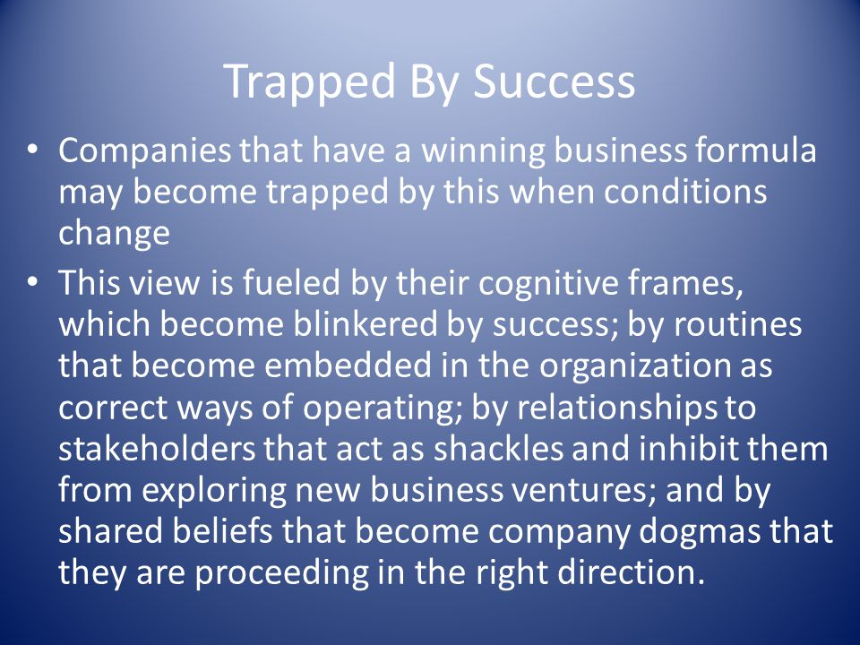 Trapped By Success Companies that have a winning business formula may become trapped by this when conditions change.