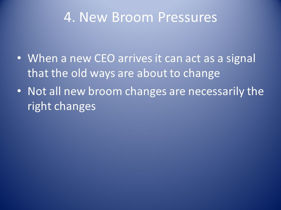 4. New Broom Pressures When a new CEO arrives it can act as a signal that the old ways are about to change.