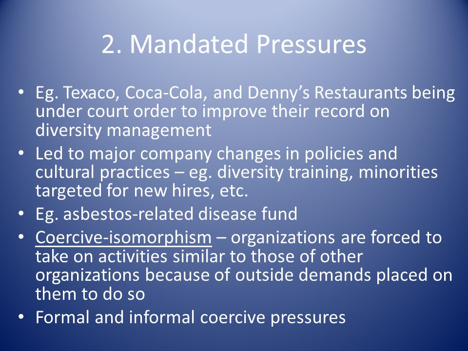 2. Mandated Pressures Eg. Texaco, Coca-Cola, and Denny's Restaurants being under court order to improve their record on diversity management.