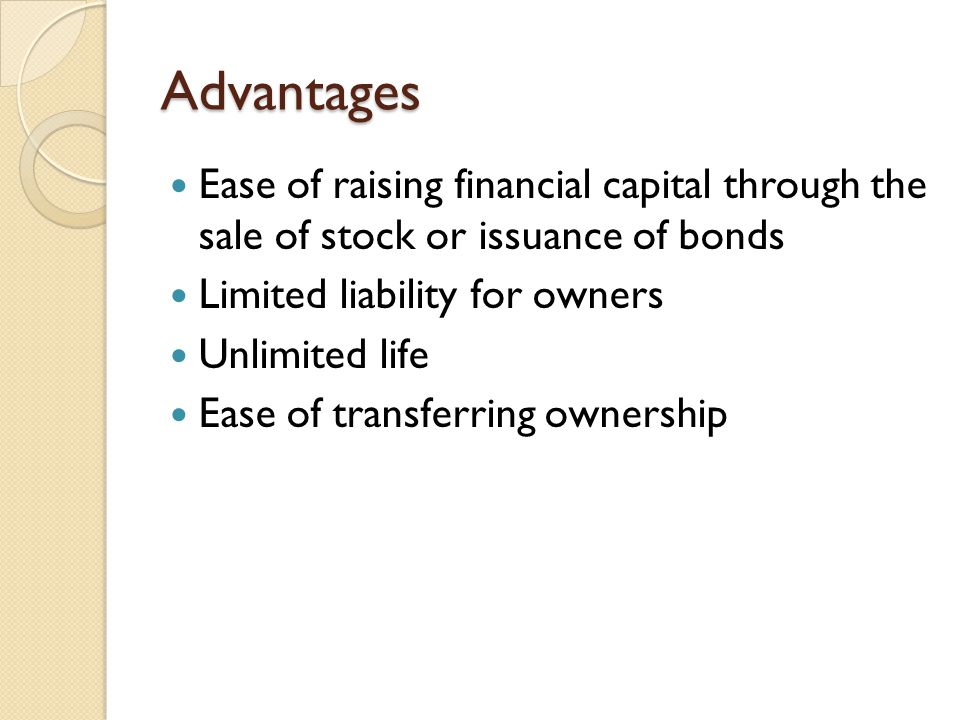 Advantages Ease of raising financial capital through the sale of stock or issuance of bonds. Limited liability for owners.