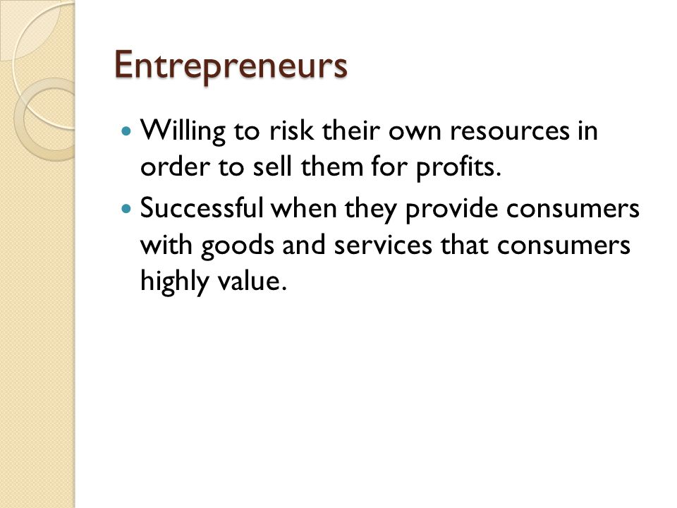 Entrepreneurs Willing to risk their own resources in order to sell them for profits.