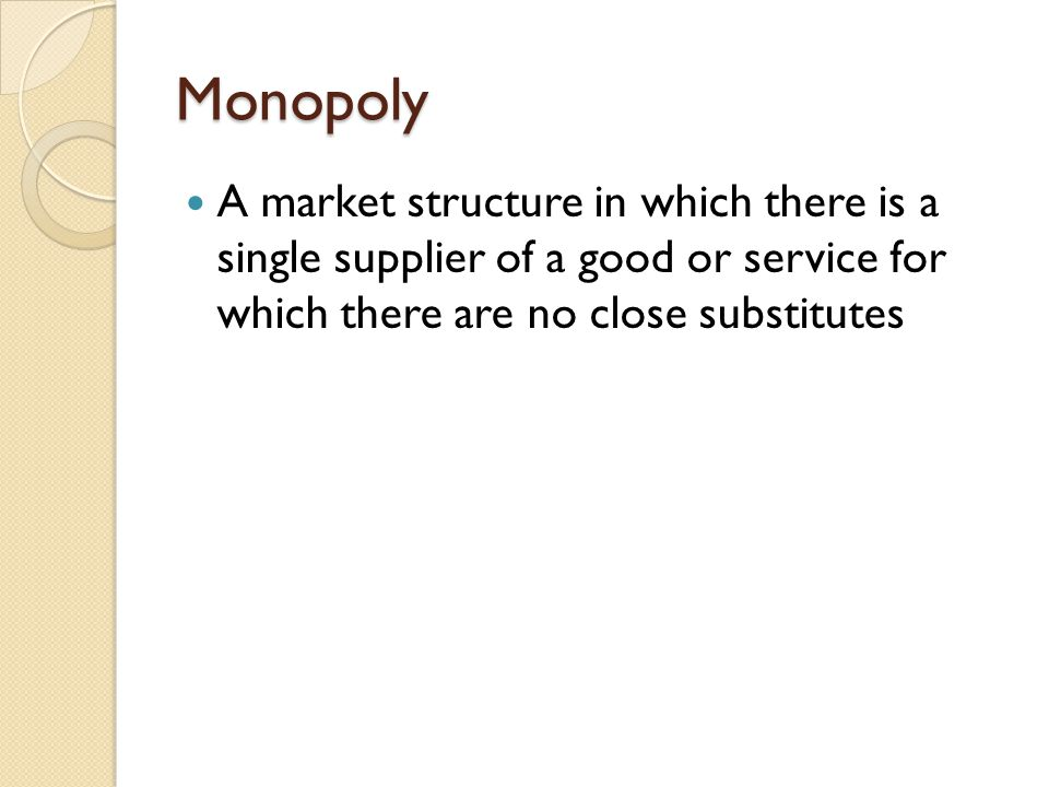 Monopoly A market structure in which there is a single supplier of a good or service for which there are no close substitutes.