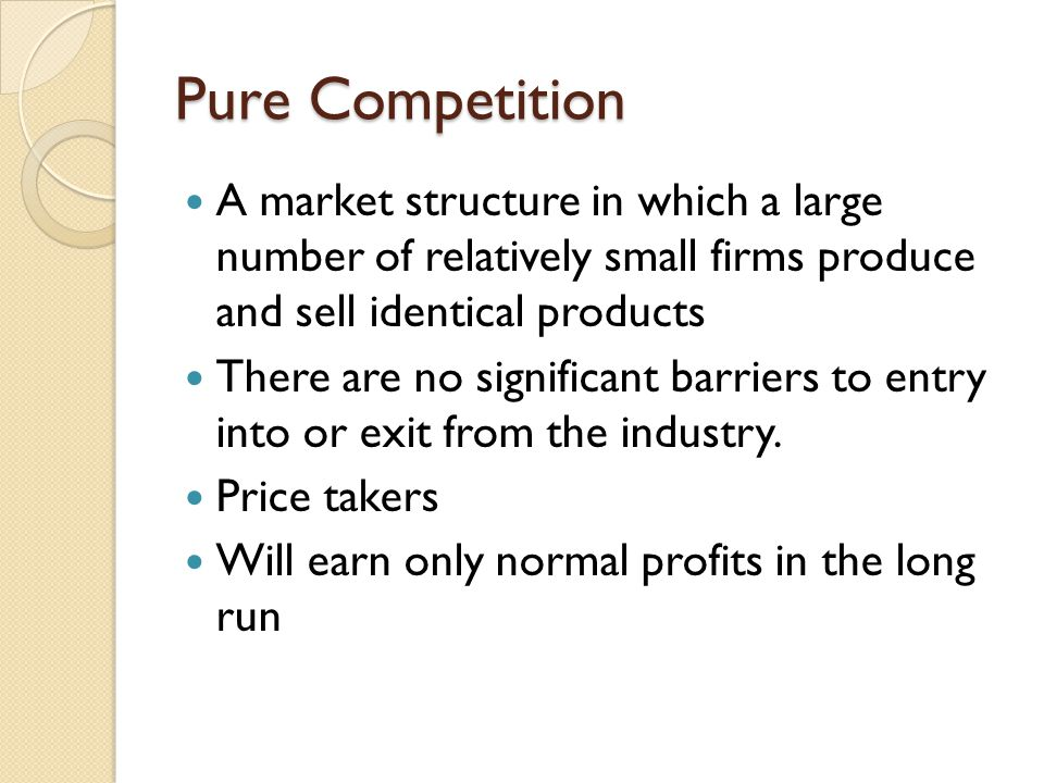 Pure Competition A market structure in which a large number of relatively small firms produce and sell identical products.