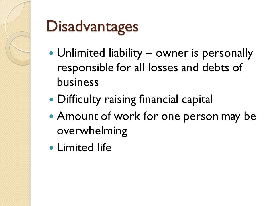 Disadvantages Unlimited liability – owner is personally responsible for all losses and debts of business.