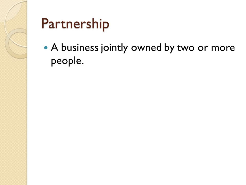 Partnership A business jointly owned by two or more people.