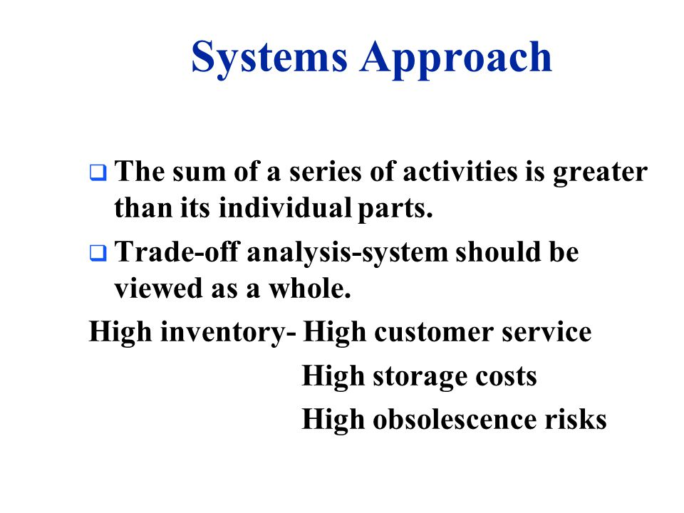 Systems Approach The sum of a series of activities is greater than its individual parts. Trade-off analysis-system should be viewed as a whole.