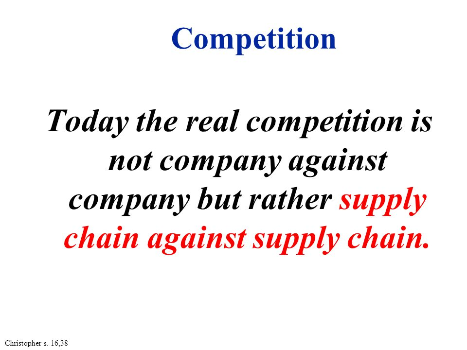 Competition Today the real competition is not company against company but rather supply chain against supply chain.