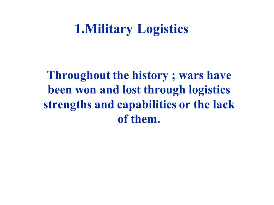 1.Military Logistics Throughout the history ; wars have been won and lost through logistics strengths and capabilities or the lack of them.