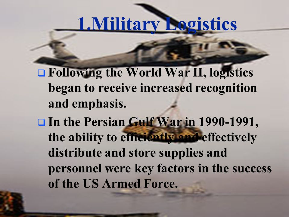 1.Military Logistics Following the World War II, logistics began to receive increased recognition and emphasis.