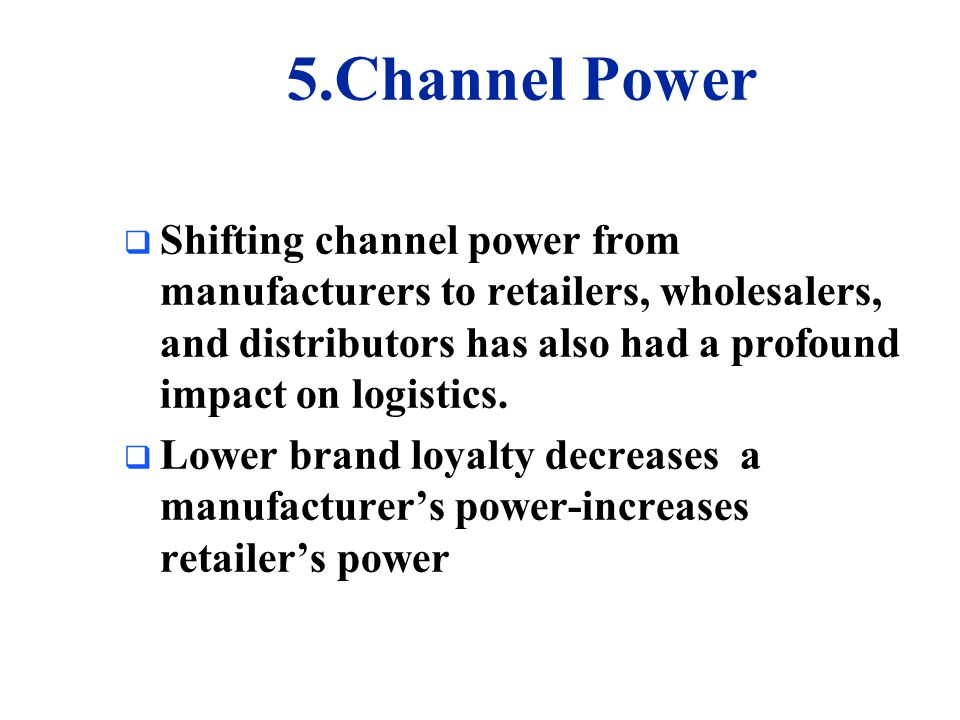 5.Channel Power Shifting channel power from manufacturers to retailers, wholesalers, and distributors has also had a profound impact on logistics.
