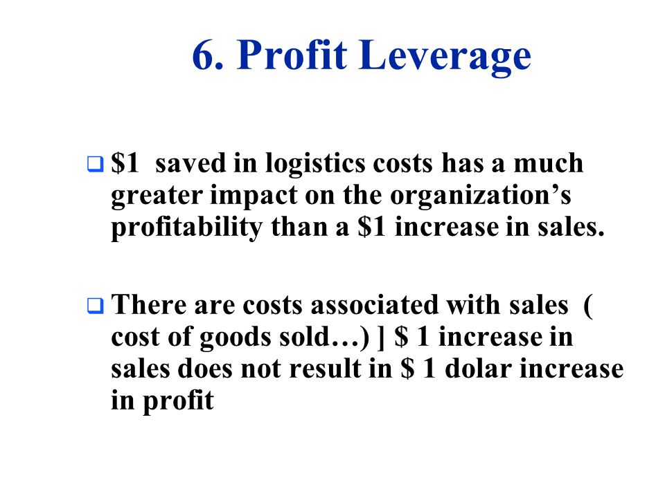 6. Profit Leverage $1 saved in logistics costs has a much greater impact on the organization's profitability than a $1 increase in sales.