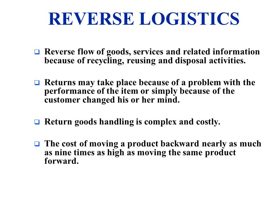REVERSE LOGISTICS Reverse flow of goods, services and related information because of recycling, reusing and disposal activities.