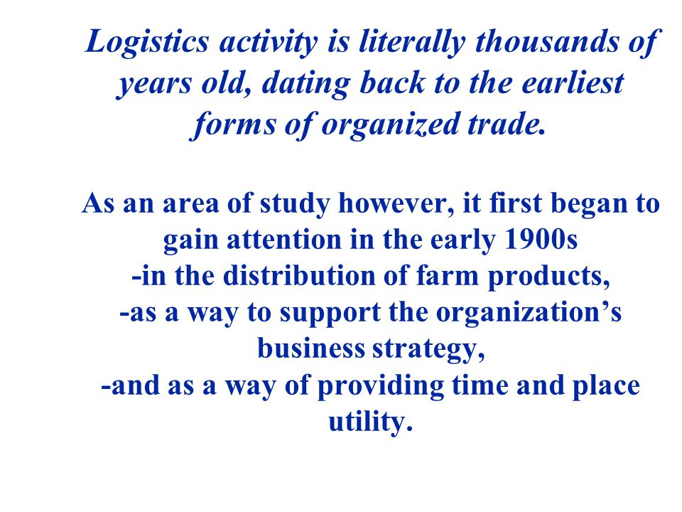Logistics activity is literally thousands of years old, dating back to the earliest forms of organized trade.