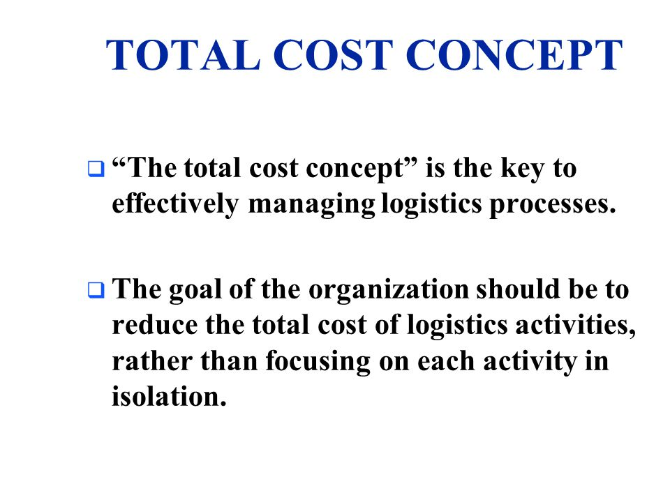 TOTAL COST CONCEPT The total cost concept is the key to effectively managing logistics processes.