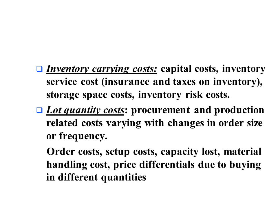 Inventory carrying costs: capital costs, inventory service cost (insurance and taxes on inventory), storage space costs, inventory risk costs.