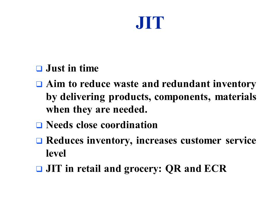 JIT Just in time. Aim to reduce waste and redundant inventory by delivering products, components, materials when they are needed.