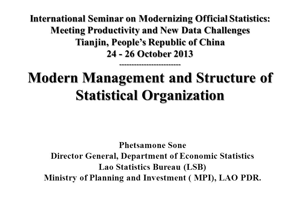 International Seminar on Modernizing Official Statistics: Meeting Productivity and New Data Challenges Tianjin, People's Republic of China 24 - 26 October 2013 ------------------------- Modern Management and Structure of Statistical Organization