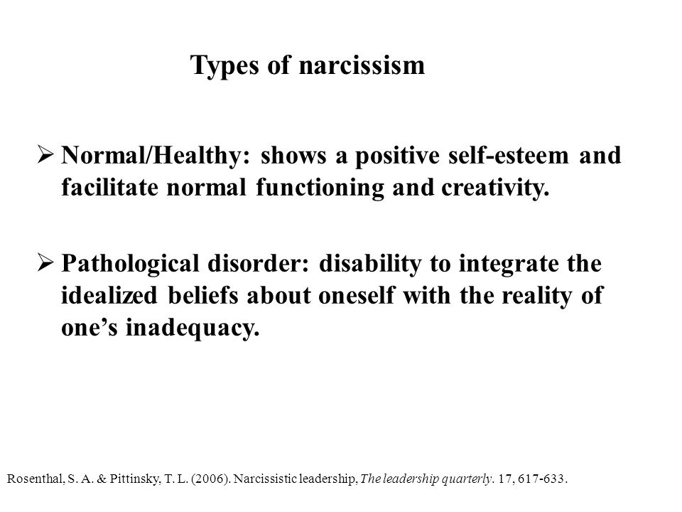 Types of narcissism Normal/Healthy: shows a positive self-esteem and facilitate normal functioning and creativity.