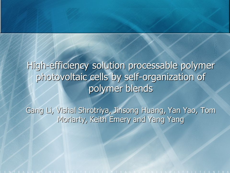 High-efficiency solution processable polymer photovoltaic cells by self-organization of polymer blends Gang Li, Vishal Shrotriya, Jinsong Huang, Yan Yao, Tom Moriarty, Keith Emery and Yang Yang