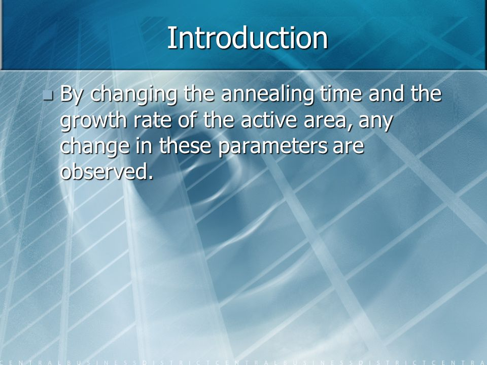 Introduction By changing the annealing time and the growth rate of the active area, any change in these parameters are observed.