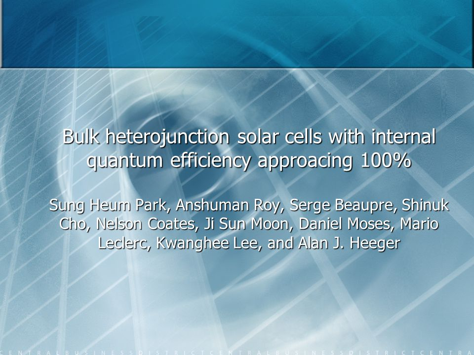 Bulk heterojunction solar cells with internal quantum efficiency approacing 100% Sung Heum Park, Anshuman Roy, Serge Beaupre, Shinuk Cho, Nelson Coates, Ji Sun Moon, Daniel Moses, Mario Leclerc, Kwanghee Lee, and Alan J.
