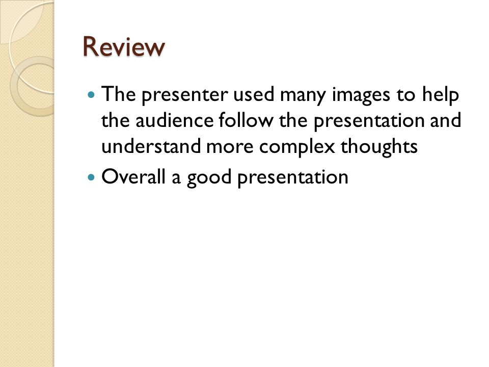 Review The presenter used many images to help the audience follow the presentation and understand more complex thoughts.